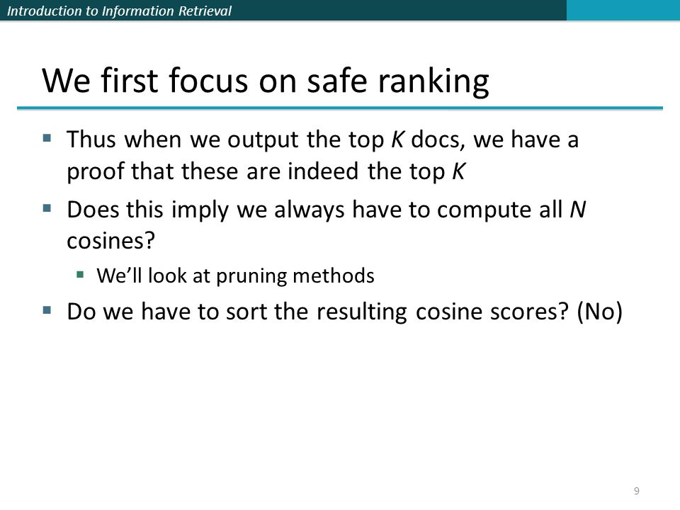 Introduction to Information Retrieval We first focus on safe ranking  Thus when we output the top K docs, we have a proof that these are indeed the top K  Does this imply we always have to compute all N cosines.