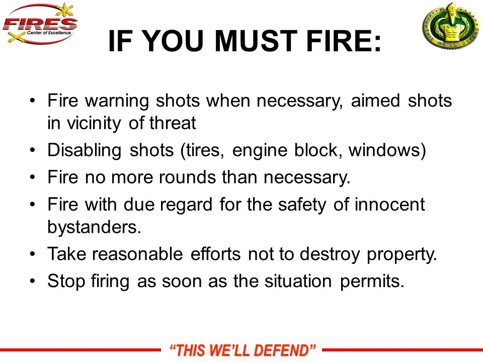 THIS WE'LL DEFEND IF YOU MUST FIRE: Fire warning shots when necessary, aimed shots in vicinity of threat Disabling shots (tires, engine block, windows) Fire no more rounds than necessary.