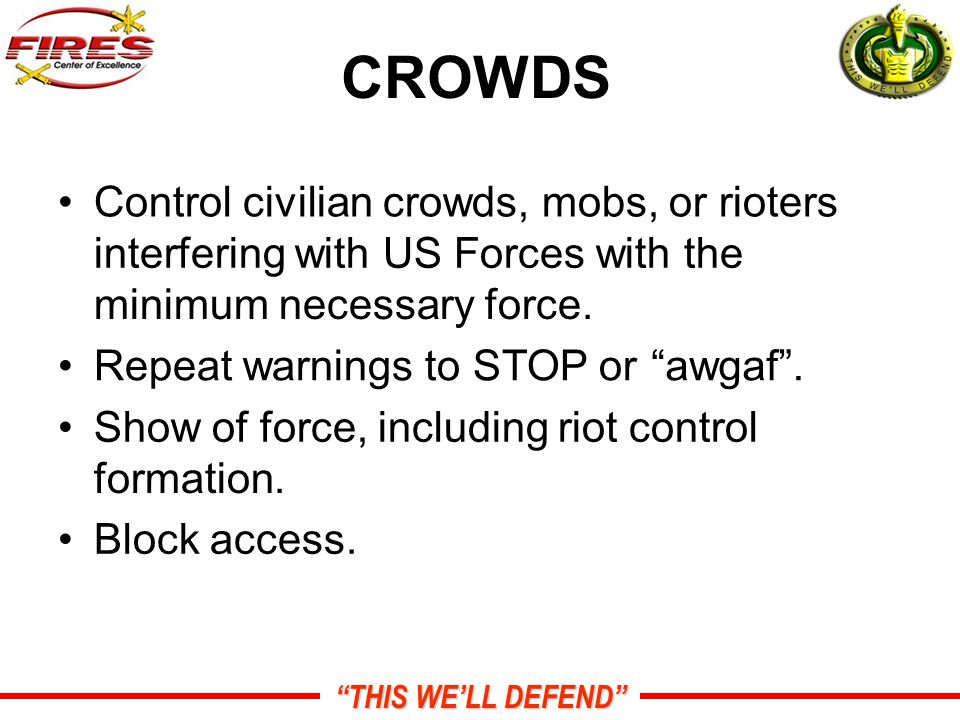 CROWDS Control civilian crowds, mobs, or rioters interfering with US Forces with the minimum necessary force.