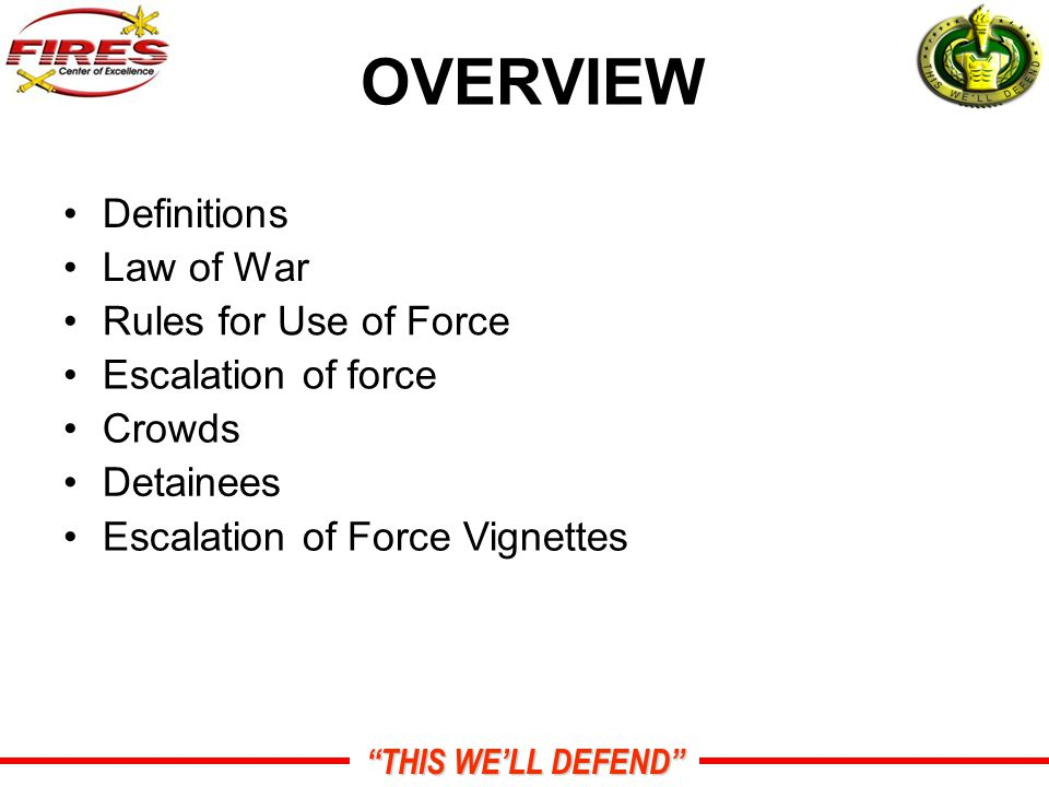 THIS WE'LL DEFEND OVERVIEW Definitions Law of War Rules for Use of Force Escalation of force Crowds Detainees Escalation of Force Vignettes