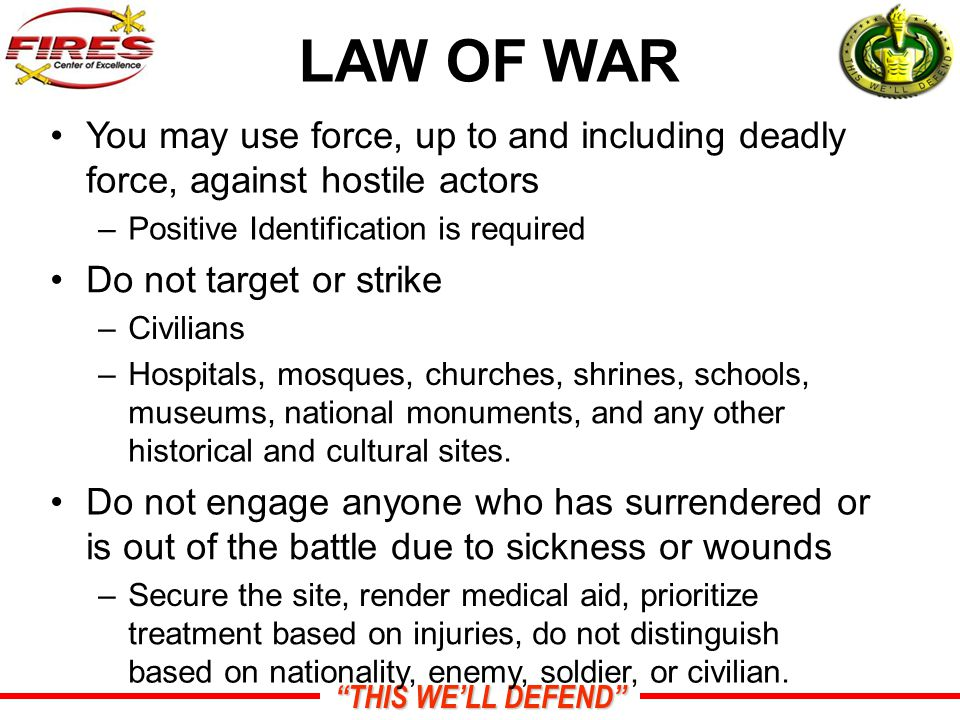 THIS WE'LL DEFEND LAW OF WAR You may use force, up to and including deadly force, against hostile actors –Positive Identification is required Do not target or strike –Civilians –Hospitals, mosques, churches, shrines, schools, museums, national monuments, and any other historical and cultural sites.
