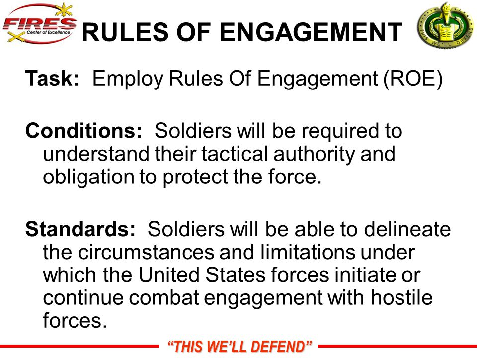 THIS WE'LL DEFEND RULES OF ENGAGEMENT Task:Employ Rules Of Engagement (ROE) Conditions:Soldiers will be required to understand their tactical authority and obligation to protect the force.