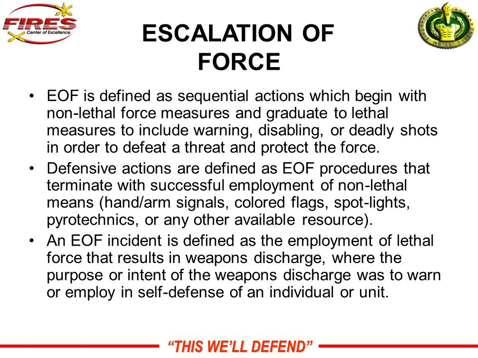 THIS WE'LL DEFEND ESCALATION OF FORCE EOF is defined as sequential actions which begin with non-lethal force measures and graduate to lethal measures to include warning, disabling, or deadly shots in order to defeat a threat and protect the force.