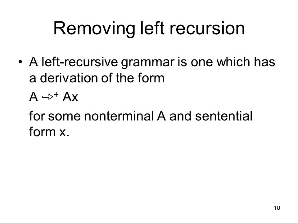 10 Removing left recursion A left-recursive grammar is one which has a derivation of the form A ➾ + Ax for some nonterminal A and sentential form x.