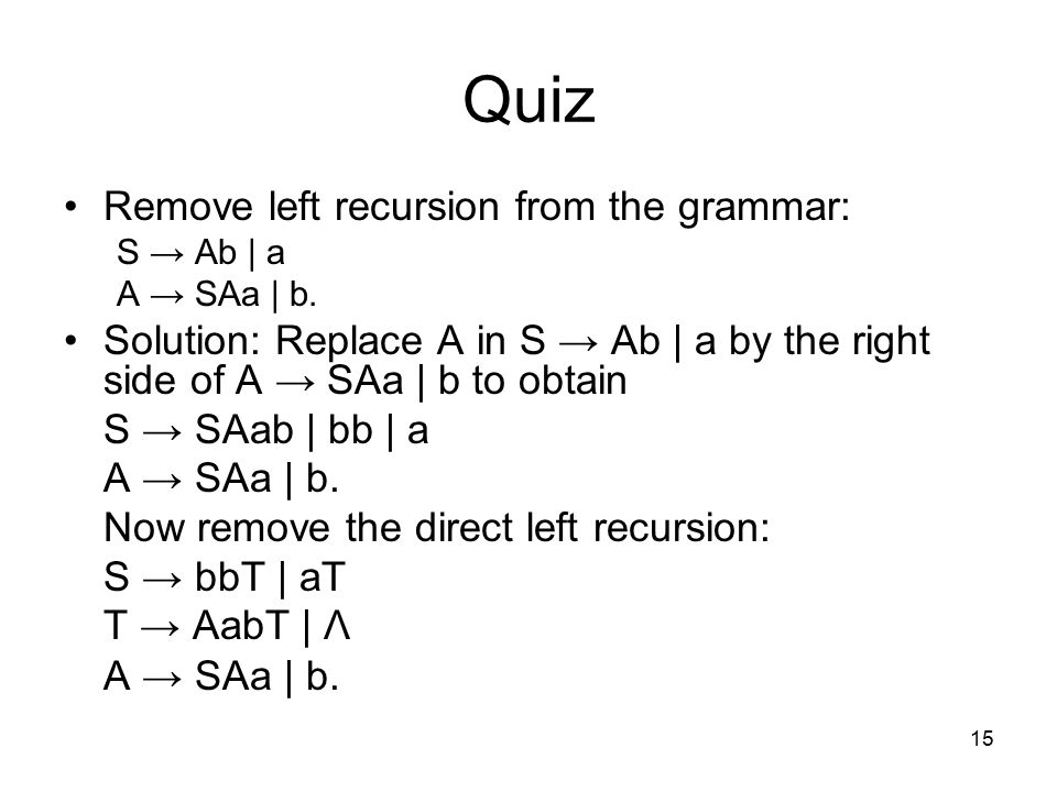 15 Quiz Remove left recursion from the grammar: S → Ab | a A → SAa | b.