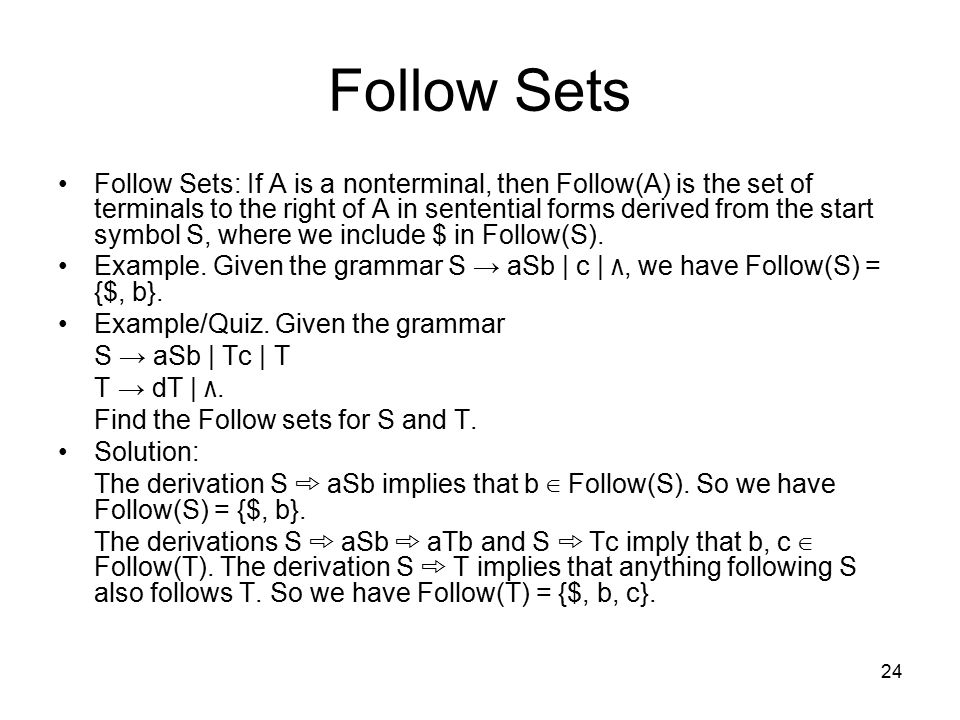 24 Follow Sets Follow Sets: If A is a nonterminal, then Follow(A) is the set of terminals to the right of A in sentential forms derived from the start symbol S, where we include $ in Follow(S).