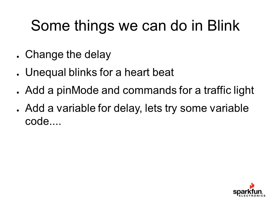 Some things we can do in Blink ● Change the delay ● Unequal blinks for a heart beat ● Add a pinMode and commands for a traffic light ● Add a variable