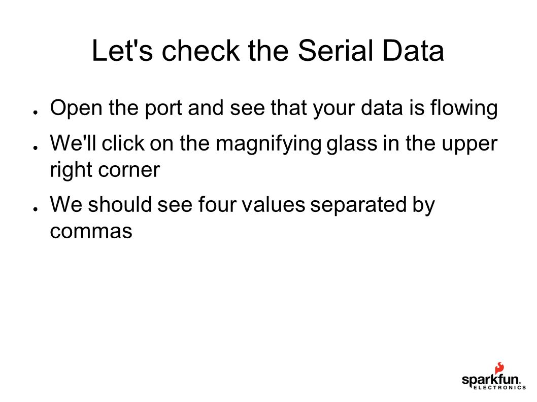Let's check the Serial Data ● Open the port and see that your data is flowing ● We'll click on the magnifying glass in the upper right corner ● We sho