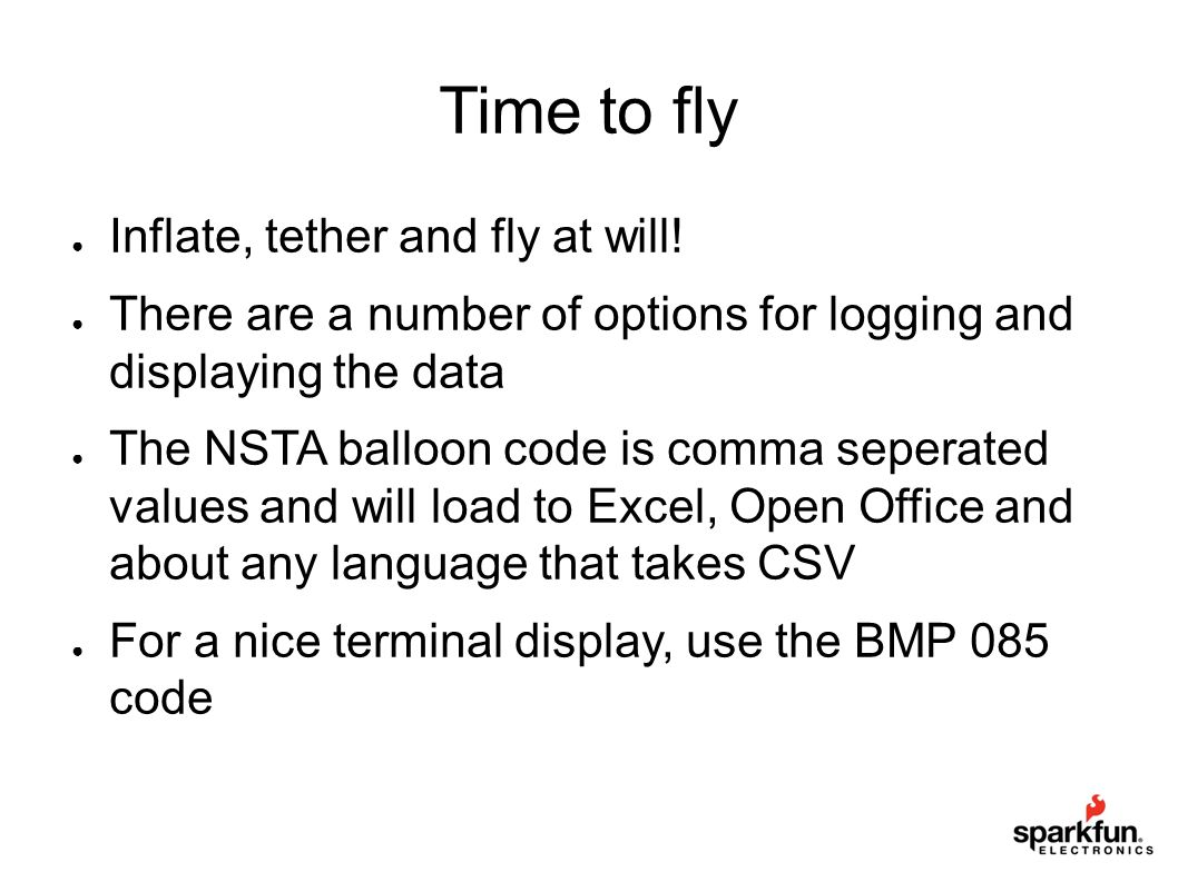 Time to fly ● Inflate, tether and fly at will! ● There are a number of options for logging and displaying the data ● The NSTA balloon code is comma se