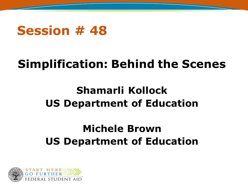 Session # 48 Simplification: Behind the Scenes Shamarli Kollock US Department of Education Michele Brown US Department of Education