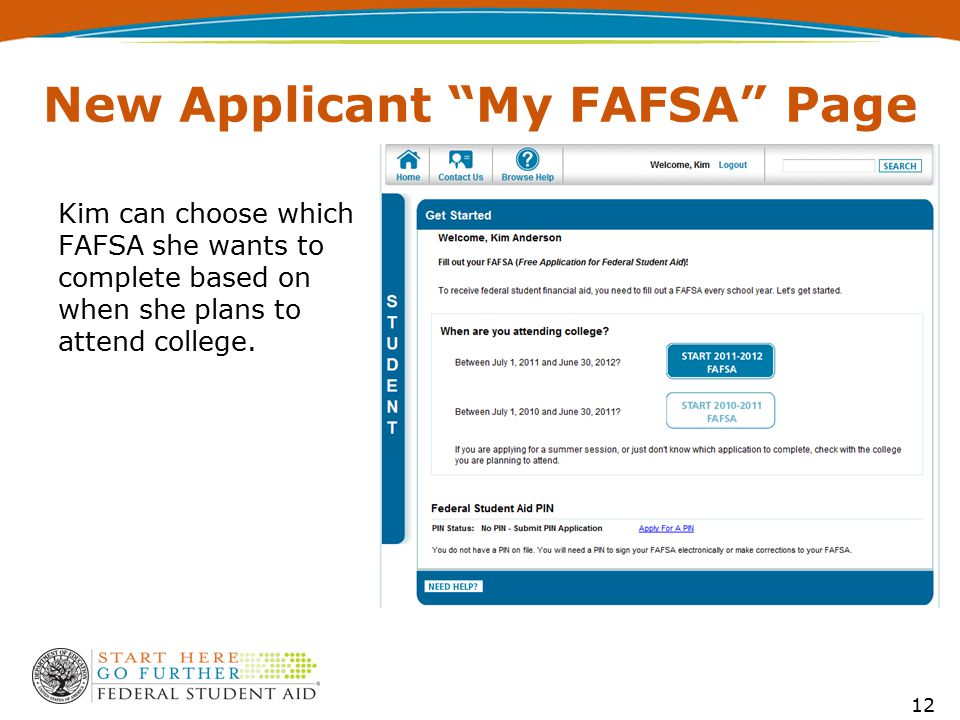 New Applicant My FAFSA Page Kim can choose which FAFSA she wants to complete based on when she plans to attend college.