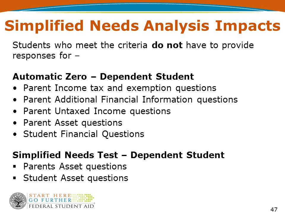 Simplified Needs Analysis Impacts Students who meet the criteria do not have to provide responses for – Automatic Zero – Dependent Student Parent Income tax and exemption questions Parent Additional Financial Information questions Parent Untaxed Income questions Parent Asset questions Student Financial Questions Simplified Needs Test – Dependent Student  Parents Asset questions  Student Asset questions 47