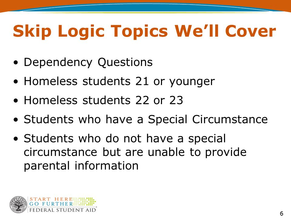 Skip Logic Topics We'll Cover Dependency Questions Homeless students 21 or younger Homeless students 22 or 23 Students who have a Special Circumstance Students who do not have a special circumstance but are unable to provide parental information 6