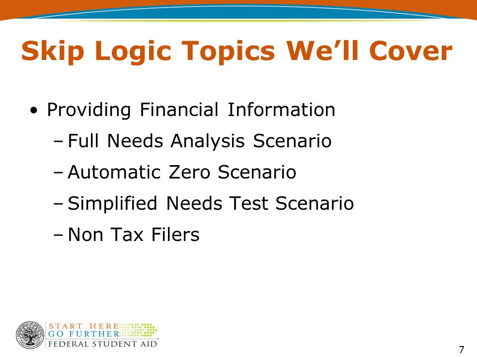 Skip Logic Topics We'll Cover Providing Financial Information –Full Needs Analysis Scenario –Automatic Zero Scenario –Simplified Needs Test Scenario –Non Tax Filers 7