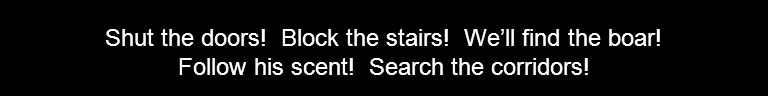 Shut the doors! Block the stairs! We'll find the boar! Follow his scent! Search the corridors!