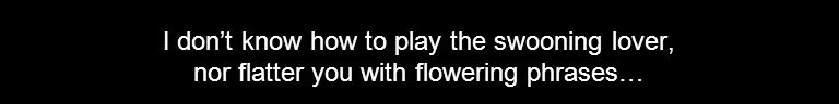 I don't know how to play the swooning lover, nor flatter you with flowering phrases…