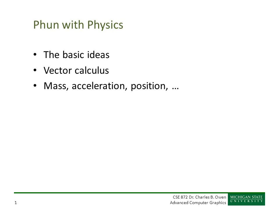 CSE 872 Dr. Charles B. Owen Advanced Computer Graphics1 Phun with Physics The basic ideas Vector calculus Mass, acceleration, position, …