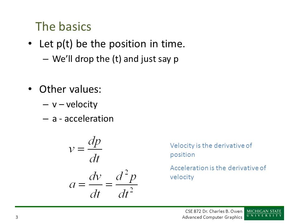 CSE 872 Dr. Charles B. Owen Advanced Computer Graphics3 The basics Let p(t) be the position in time. – We'll drop the (t) and just say p Other values: