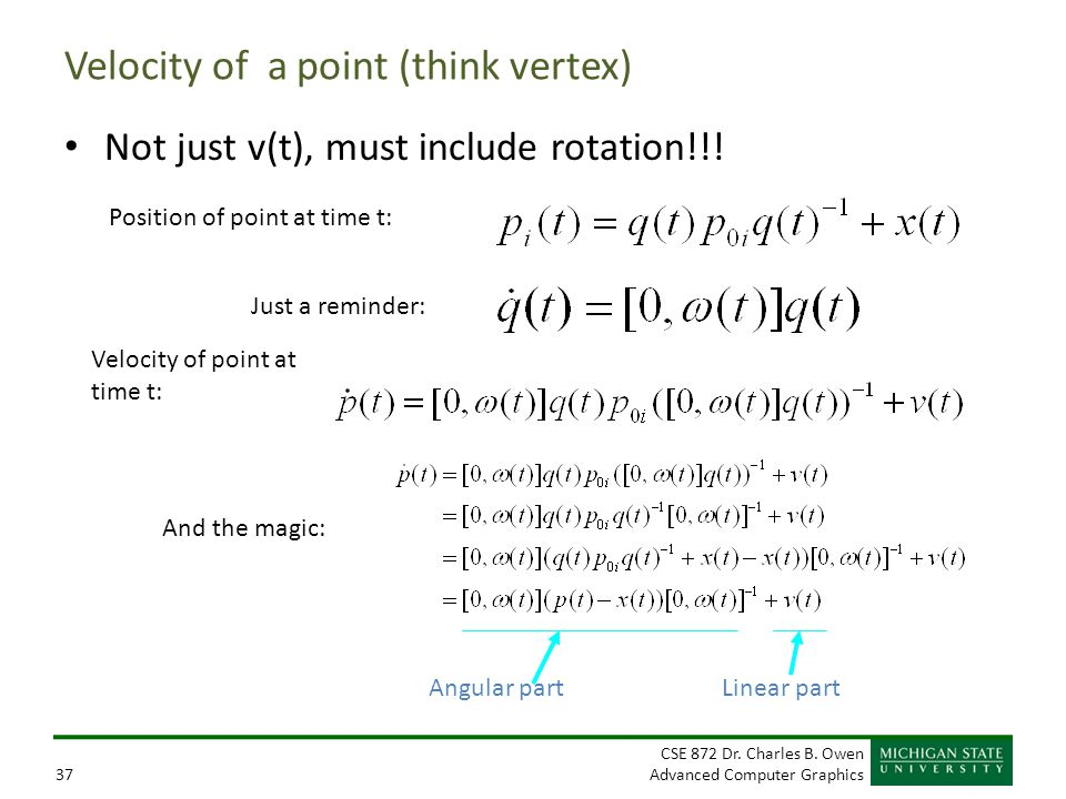 CSE 872 Dr. Charles B. Owen Advanced Computer Graphics37 Velocity of a point (think vertex) Not just v(t), must include rotation!!! Position of point