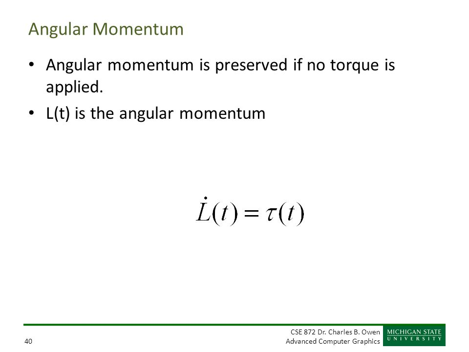CSE 872 Dr. Charles B. Owen Advanced Computer Graphics40 Angular Momentum Angular momentum is preserved if no torque is applied. L(t) is the angular m