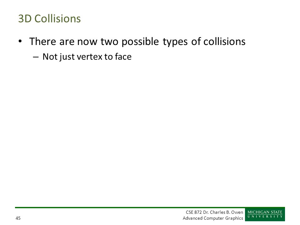 CSE 872 Dr. Charles B. Owen Advanced Computer Graphics45 3D Collisions There are now two possible types of collisions – Not just vertex to face