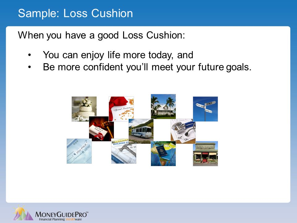 Sample: Loss Cushion When you have a good Loss Cushion: You can enjoy life more today, and Be more confident you'll meet your future goals.
