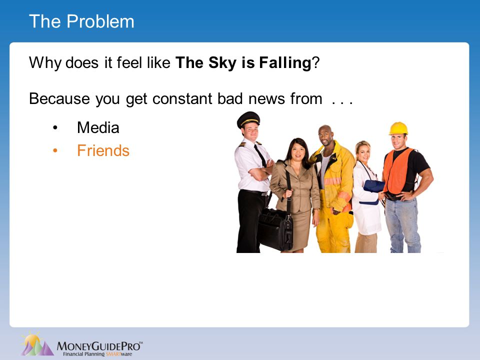 The Problem Why does it feel like The Sky is Falling? Because you get constant bad news from... Media Friends