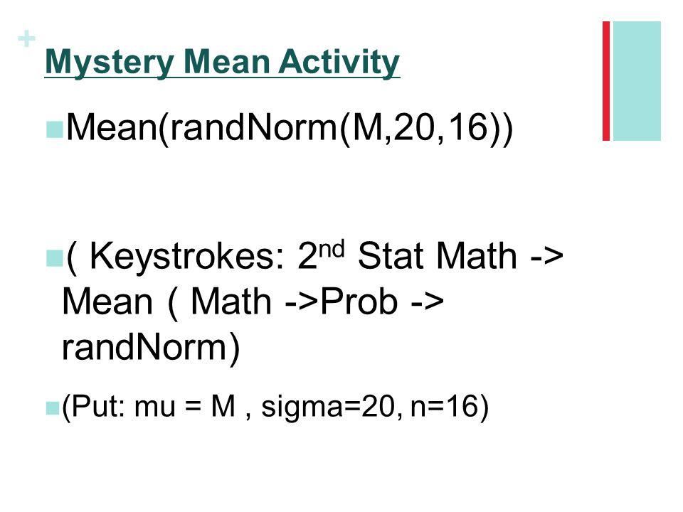 + Mystery Mean Activity Mean(randNorm(M,20,16)) ( Keystrokes: 2 nd Stat Math -> Mean ( Math ->Prob -> randNorm) (Put: mu = M, sigma=20, n=16)