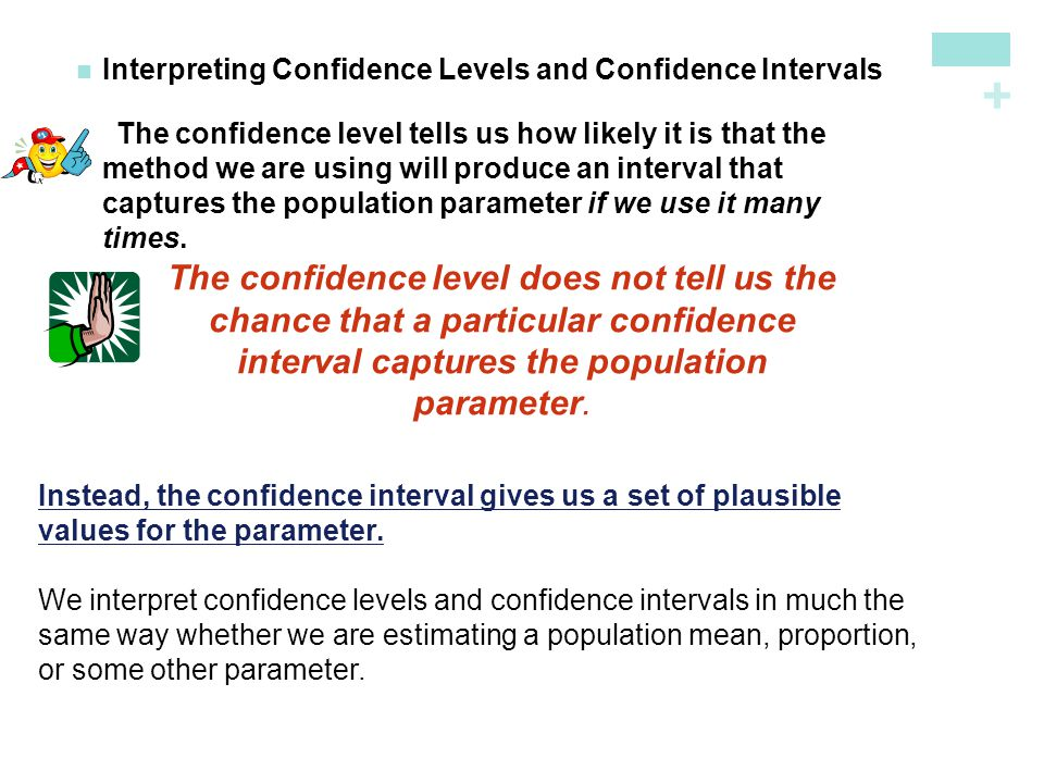 + Interpreting Confidence Levels and Confidence Intervals The confidence level tells us how likely it is that the method we are using will produce an