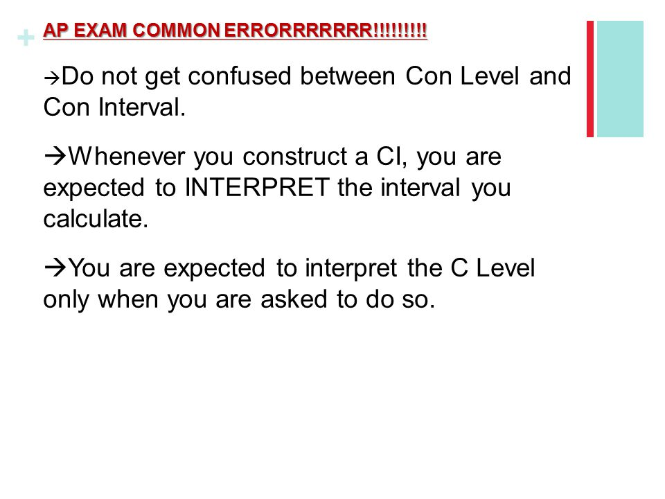 + AP EXAM COMMON ERRORRRRRRR!!!!!!!!!  Do not get confused between Con Level and Con Interval.  Whenever you construct a CI, you are expected to INT