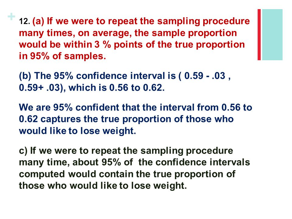 + 12. (a) If we were to repeat the sampling procedure many times, on average, the sample proportion would be within 3 % points of the true proportion