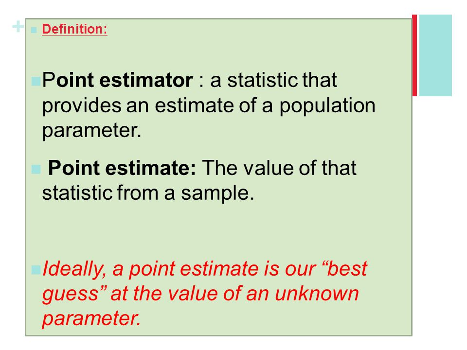 + Definition: Point estimator : a statistic that provides an estimate of a population parameter. Point estimate: The value of that statistic from a sa