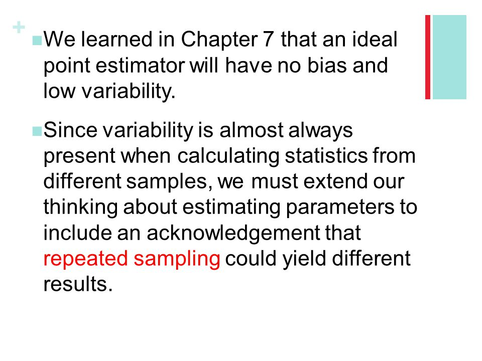 + We learned in Chapter 7 that an ideal point estimator will have no bias and low variability. Since variability is almost always present when calcula