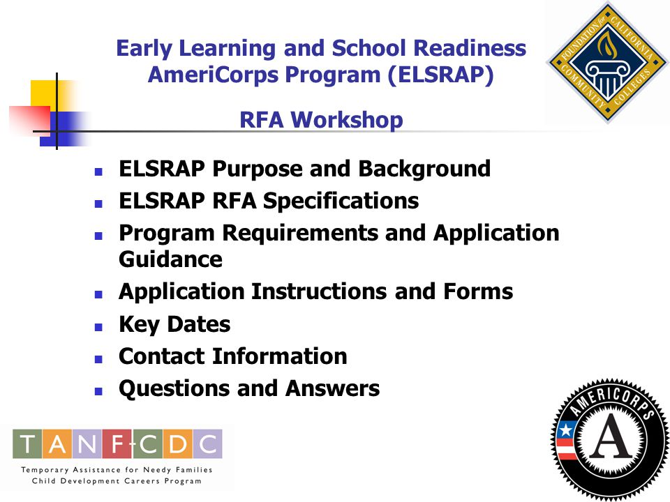 Early Learning and School Readiness AmeriCorps Program (ELSRAP) RFA Workshop ELSRAP Purpose and Background ELSRAP RFA Specifications Program Requirements and Application Guidance Application Instructions and Forms Key Dates Contact Information Questions and Answers