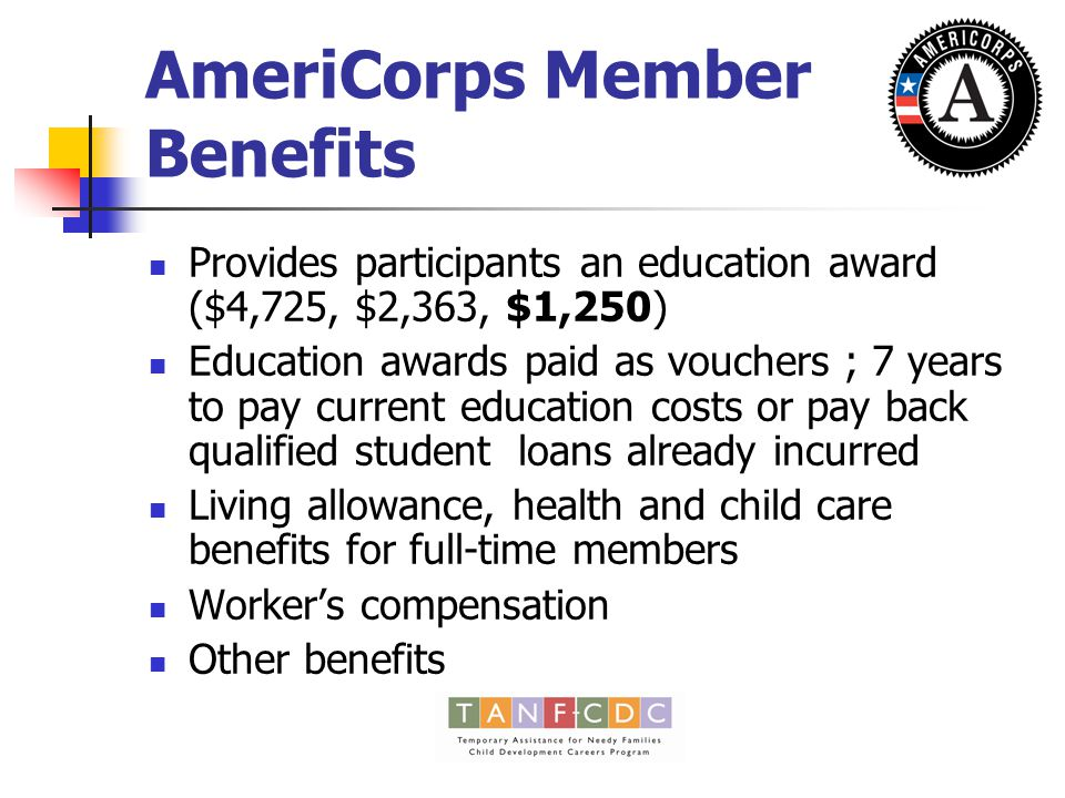 AmeriCorps Member Benefits Provides participants an education award ($4,725, $2,363, $1,250) Education awards paid as vouchers ; 7 years to pay current education costs or pay back qualified student loans already incurred Living allowance, health and child care benefits for full-time members Worker's compensation Other benefits