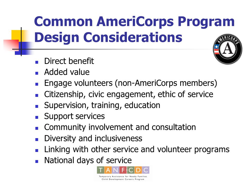 Common AmeriCorps Program Design Considerations Direct benefit Added value Engage volunteers (non-AmeriCorps members) Citizenship, civic engagement, ethic of service Supervision, training, education Support services Community involvement and consultation Diversity and inclusiveness Linking with other service and volunteer programs National days of service