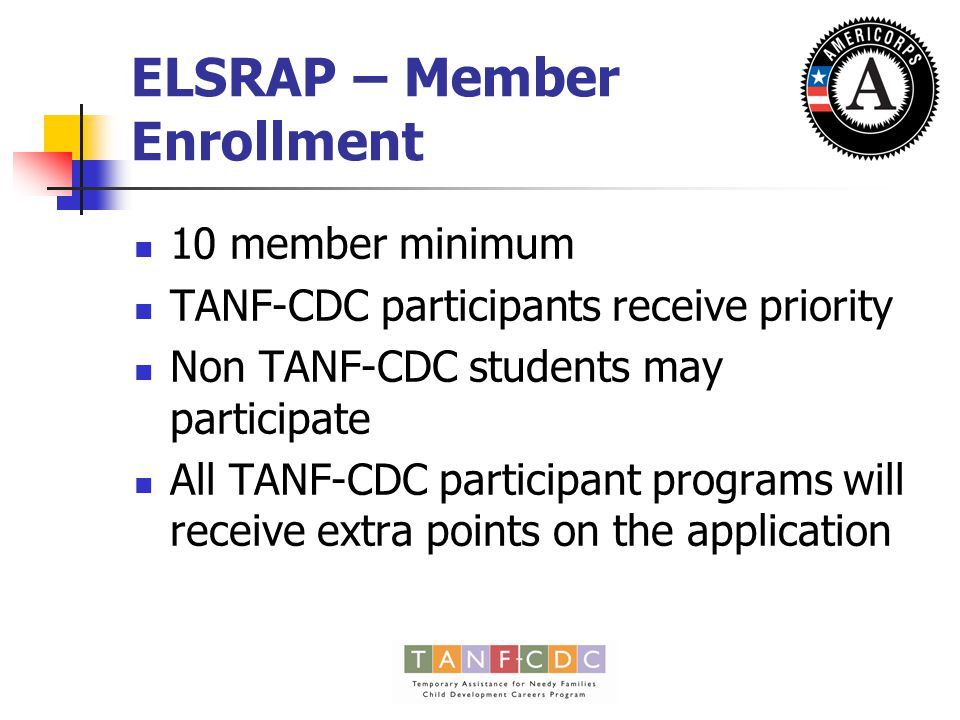 ELSRAP – Member Enrollment 10 member minimum TANF-CDC participants receive priority Non TANF-CDC students may participate All TANF-CDC participant programs will receive extra points on the application