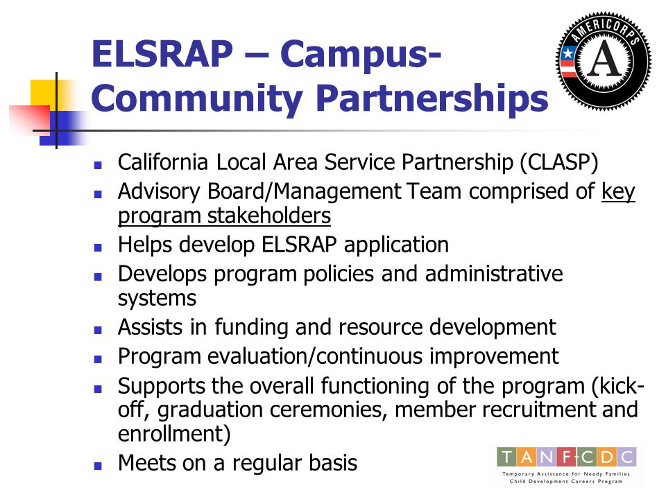 ELSRAP – Campus- Community Partnerships California Local Area Service Partnership (CLASP) Advisory Board/Management Team comprised of key program stakeholders Helps develop ELSRAP application Develops program policies and administrative systems Assists in funding and resource development Program evaluation/continuous improvement Supports the overall functioning of the program (kick- off, graduation ceremonies, member recruitment and enrollment) Meets on a regular basis