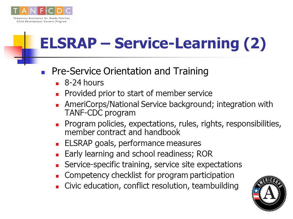 ELSRAP – Service Learning Develop a service-learning design for ELSRAP member education and training (integrate community service with academic instruction, vocational development critical thinking, service, and civic education) Positively impact student ' s academic understanding, sense of civic responsibility, personal or career growth, and/or understanding of larger social issues Structured time for reflective/critical thinking to gain further understanding of course content, a broader appreciation of the discipline, and an enhanced sense of civic responsibility Goal - For-credit course framework for all member education and training Pre-Service Orientation and Training On-going Training ECE courses that are directly related to the service can count toward member training