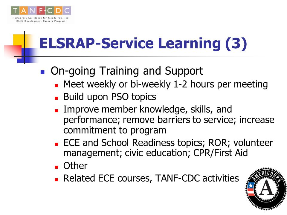 ELSRAP – Service-Learning (2) Pre-Service Orientation and Training 8-24 hours Provided prior to start of member service AmeriCorps/National Service background; integration with TANF-CDC program Program policies, expectations, rules, rights, responsibilities, member contract and handbook ELSRAP goals, performance measures Early learning and school readiness; ROR Service-specific training, service site expectations Competency checklist for program participation Civic education, conflict resolution, teambuilding