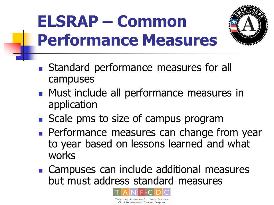 ELSRAP – Common Performance Measures Standard performance measures for all campuses Must include all performance measures in application Scale pms to size of campus program Performance measures can change from year to year based on lessons learned and what works Campuses can include additional measures but must address standard measures