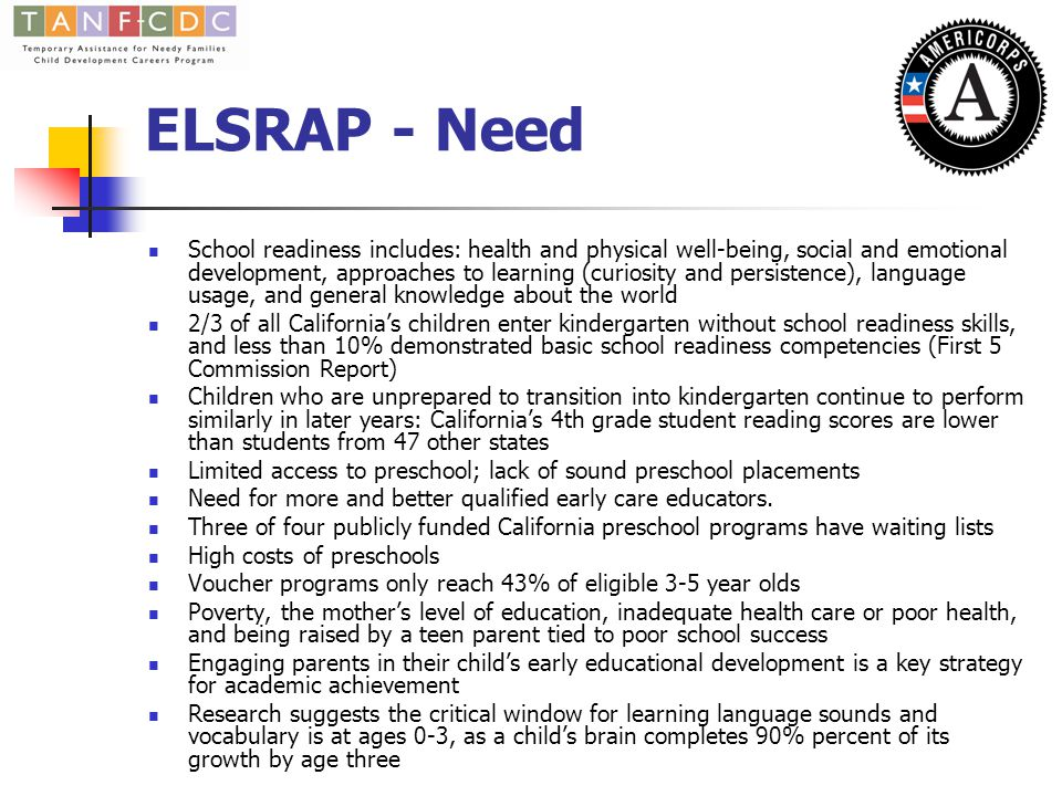 ELSRAP - Need School readiness includes: health and physical well-being, social and emotional development, approaches to learning (curiosity and persistence), language usage, and general knowledge about the world 2/3 of all California's children enter kindergarten without school readiness skills, and less than 10% demonstrated basic school readiness competencies (First 5 Commission Report) Children who are unprepared to transition into kindergarten continue to perform similarly in later years: California's 4th grade student reading scores are lower than students from 47 other states Limited access to preschool; lack of sound preschool placements Need for more and better qualified early care educators.