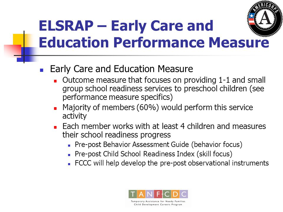 ELSRAP – Early Care and Education Performance Measure Early Care and Education Measure Outcome measure that focuses on providing 1-1 and small group school readiness services to preschool children (see performance measure specifics) Majority of members (60%) would perform this service activity Each member works with at least 4 children and measures their school readiness progress Pre-post Behavior Assessment Guide (behavior focus) Pre-post Child School Readiness Index (skill focus) FCCC will help develop the pre-post observational instruments
