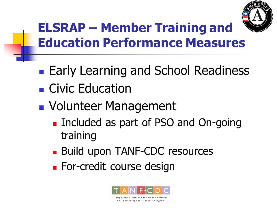 ELSRAP – Volunteer Recruitment and Management Performance Measure Output measure that focuses on recruiting and engaging volunteers in providing early care and school readiness services to the community 2 members maximum per campus Engage 16 volunteers who provide 40 or more hours of service Placed at NSRCs with NSRC members Develop recruitment flyers, brochures, presentations Enroll, train, and support volunteers in providing various early learning and school readiness services