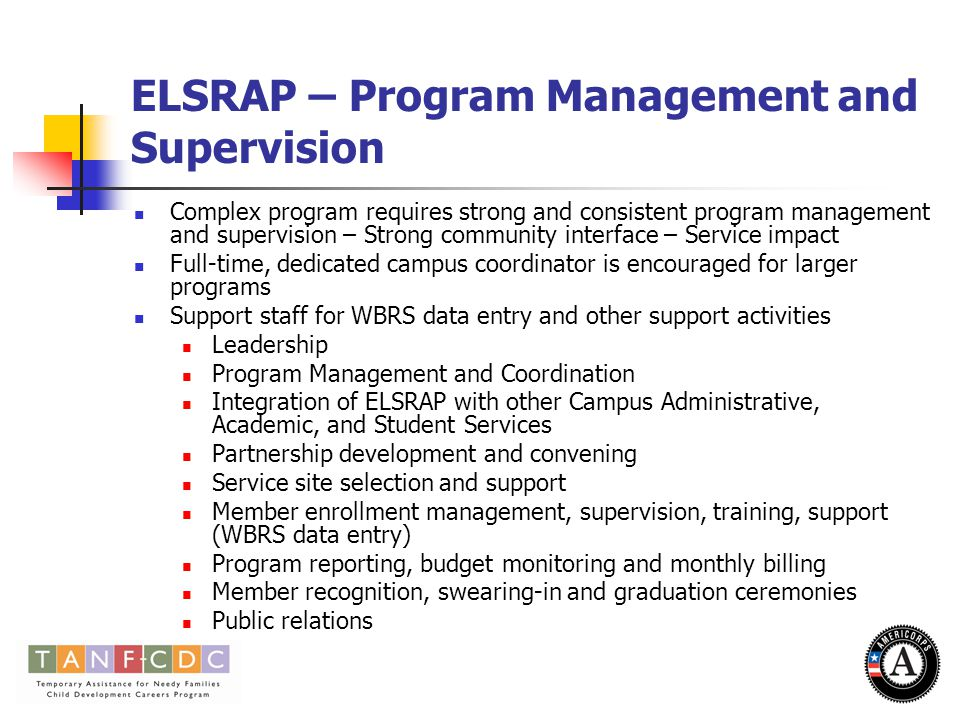 ELSRAP – Program Management and Supervision Complex program requires strong and consistent program management and supervision – Strong community interface – Service impact Full-time, dedicated campus coordinator is encouraged for larger programs Support staff for WBRS data entry and other support activities Leadership Program Management and Coordination Integration of ELSRAP with other Campus Administrative, Academic, and Student Services Partnership development and convening Service site selection and support Member enrollment management, supervision, training, support (WBRS data entry) Program reporting, budget monitoring and monthly billing Member recognition, swearing-in and graduation ceremonies Public relations