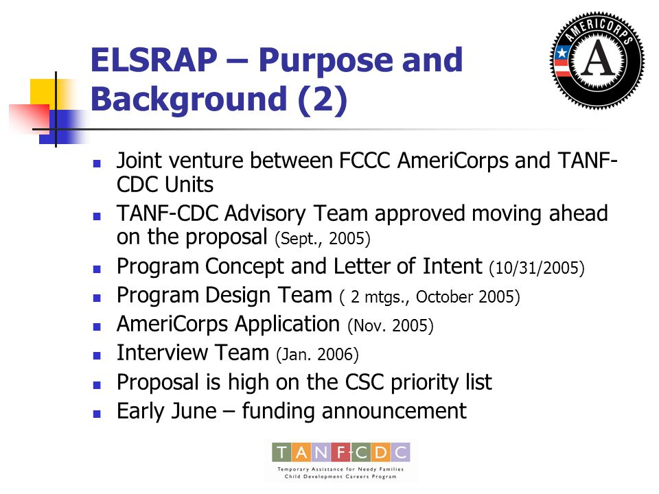 ELSRAP – Purpose and Background (2) Joint venture between FCCC AmeriCorps and TANF- CDC Units TANF-CDC Advisory Team approved moving ahead on the proposal (Sept., 2005) Program Concept and Letter of Intent (10/31/2005) Program Design Team ( 2 mtgs., October 2005) AmeriCorps Application (Nov.