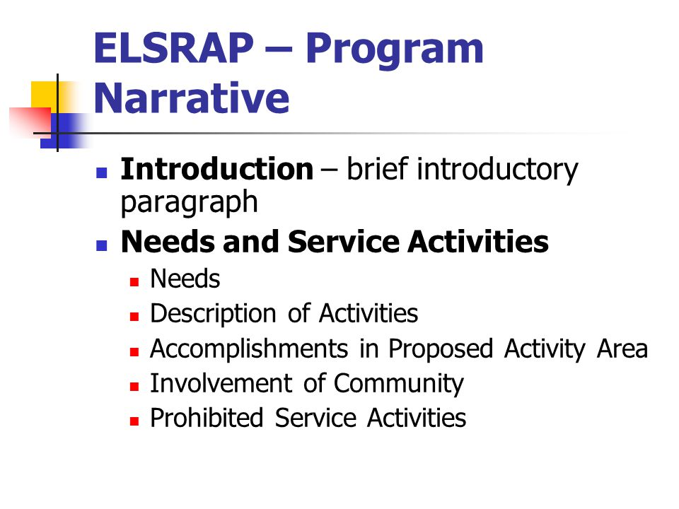 ELSRAP – Program Narrative Introduction – brief introductory paragraph Needs and Service Activities Needs Description of Activities Accomplishments in Proposed Activity Area Involvement of Community Prohibited Service Activities