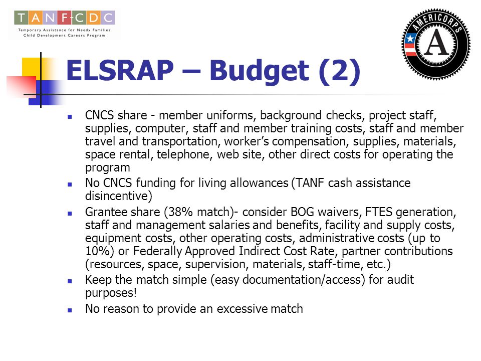 ELSRAP- Budget Corporation Share – cannot exceed $8,006 per MSY Grantee Share – must have a minimum 38% cash or in-kind match Two budget worksheets – the Budget Summary Form and the Budget Narrative Form - enter data onto the Budget Narrative Form first – data will automatically populate the Budget Summary Form To calculate the total CNCS grant amount, multiply the number of MSYs requested x the cost per MSY; Example – 32 members requested = 8 MSYs 8 MSYs x $8,006 = $64,048 – This is the campus budget total.