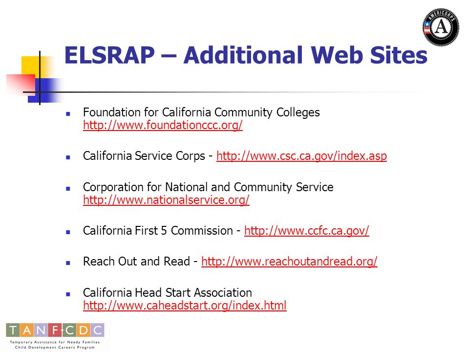 ELSRAP – RFA Contacts and Web Sites RFA Contacts Brad Duncan – bduncan@foundationccc.org – 916-325-8561bduncan@foundationccc.org Hillery Gladden – hgladden@foundationccc.org – 916-325- 8563hgladden@foundationccc.org Colleen Ganley – cganley@foundationccc.org – 916-325- 8572cganley@foundationccc.org RFA Web Sites http://www.foundationccc.org/FCCC/new/whatsnew.html http://www.foundationccc.org/FCCC/Americorps/americorps _WhatsNew.html http://www.foundationccc.org/FCCC/Americorps/americorps _WhatsNew.html http://www.foundationccc.org/FCCC/TANF/tanf_downloads.h tml http://www.foundationccc.org/FCCC/TANF/tanf_downloads.h tml
