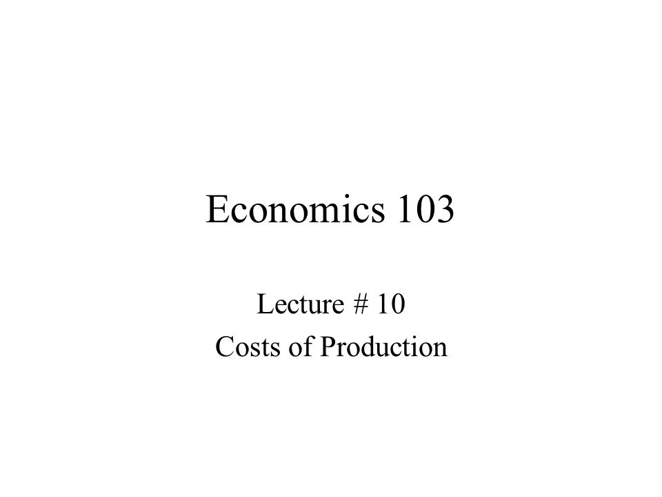 Economics 103 Lecture # 10 Costs of Production